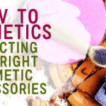 How To Cosmetics: Selecting The Right Cosmetic Accessories