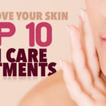 How to Love Your Skin–Top 10 Skin Care Treatments