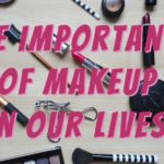 The Importance of Makeup in Our Lives